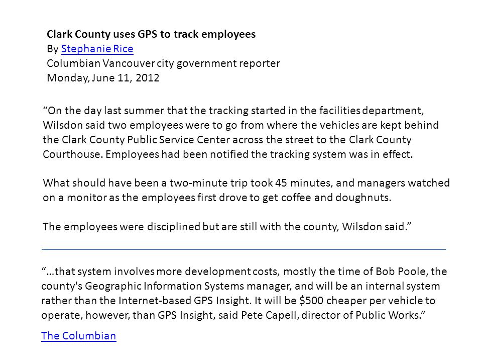 The Columbian Clark County uses GPS to track employees By Stephanie Rice Columbian Vancouver city government reporterStephanie Rice Monday, June 11, 2012 On the day last summer that the tracking started in the facilities department, Wilsdon said two employees were to go from where the vehicles are kept behind the Clark County Public Service Center across the street to the Clark County Courthouse.