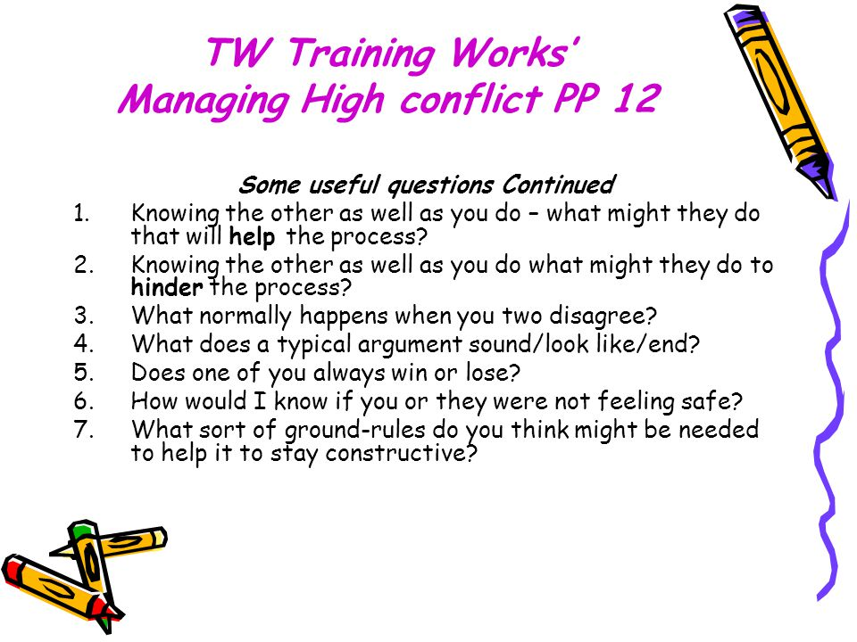 TW Training Works' Managing High conflict PP 12 Some useful questions Continued 1.Knowing the other as well as you do – what might they do that will help the process.