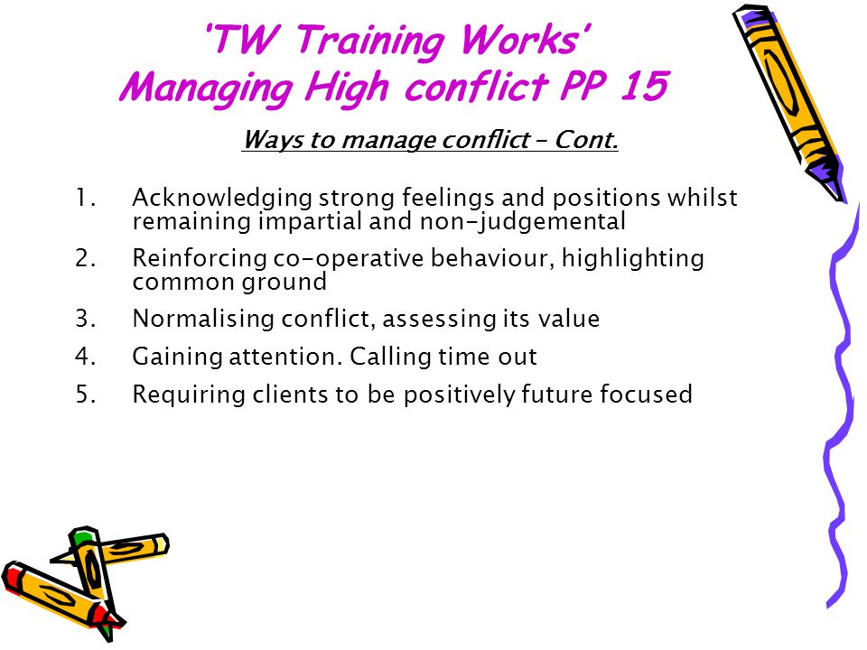 'TW Training Works' Managing High conflict PP 15 Ways to manage conflict – Cont. 1.Acknowledging strong feelings and positions whilst remaining impart