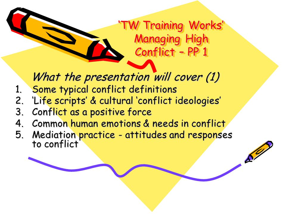 'TW Training Works' Managing High Conflict – PP 1 What the presentation will cover (1) 1.Some typical conflict definitions 2.'Life scripts' & cultural