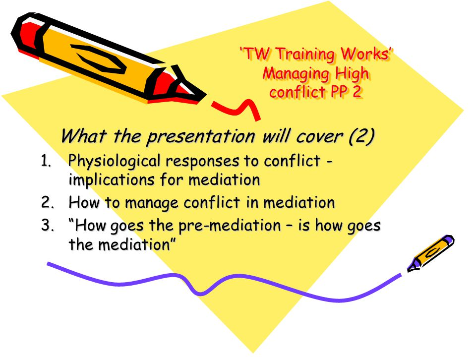 'TW Training Works' Managing High conflict PP 2 What the presentation will cover (2) 1.Physiological responses to conflict - implications for mediatio