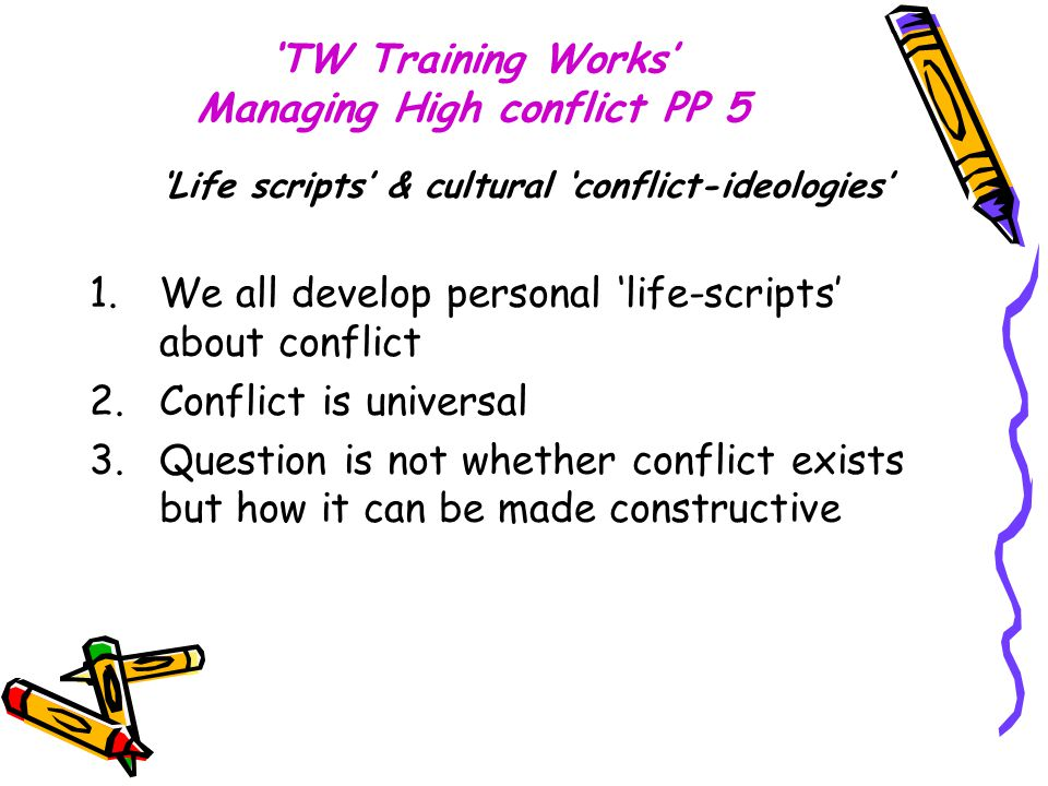 'TW Training Works' Managing High conflict PP 5 'Life scripts' & cultural 'conflict-ideologies' 1.We all develop personal 'life-scripts' about conflic