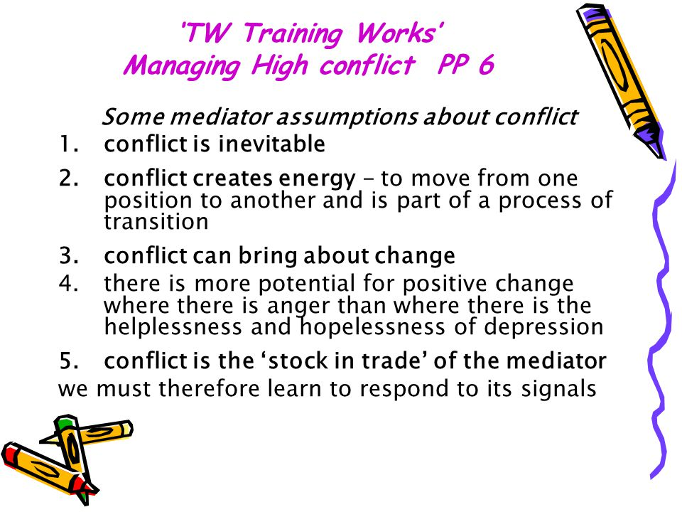 'TW Training Works' Managing High conflict PP 6 Some mediator assumptions about conflict 1.conflict is inevitable 2.conflict creates energy - to move