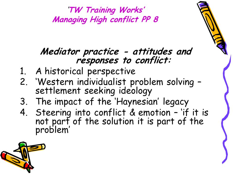 'TW Training Works' Managing High conflict PP 8 Mediator practice - attitudes and responses to conflict: 1.A historical perspective 2.'Western individualist problem solving – settlement seeking ideology 3.The impact of the 'Haynesian' legacy 4.Steering into conflict & emotion – 'if it is not part of the solution it is part of the problem'