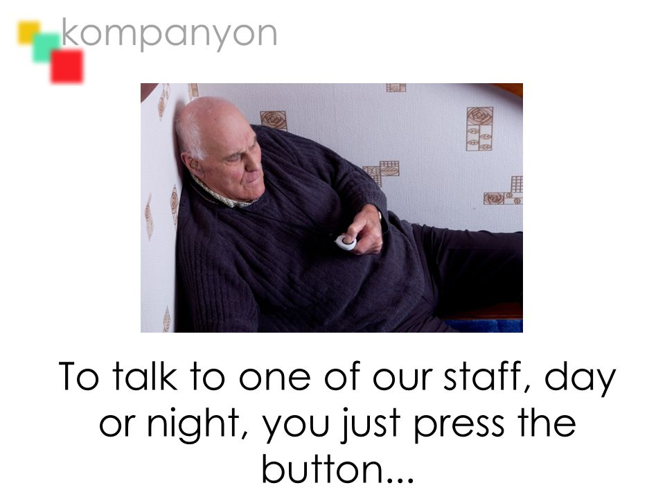 To talk to one of our staff, day or night, you just press the button...