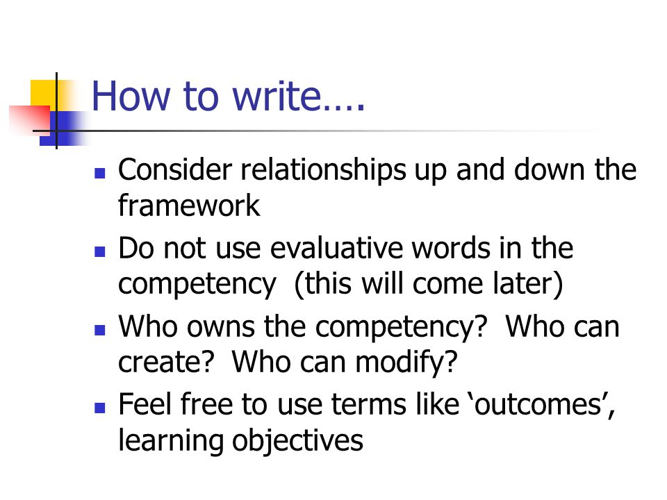 How to write…. Consider relationships up and down the framework Do not use evaluative words in the competency (this will come later) Who owns the comp