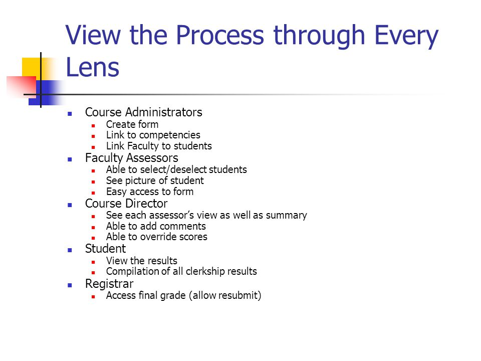 View the Process through Every Lens Course Administrators Create form Link to competencies Link Faculty to students Faculty Assessors Able to select/deselect students See picture of student Easy access to form Course Director See each assessor's view as well as summary Able to add comments Able to override scores Student View the results Compilation of all clerkship results Registrar Access final grade (allow resubmit)