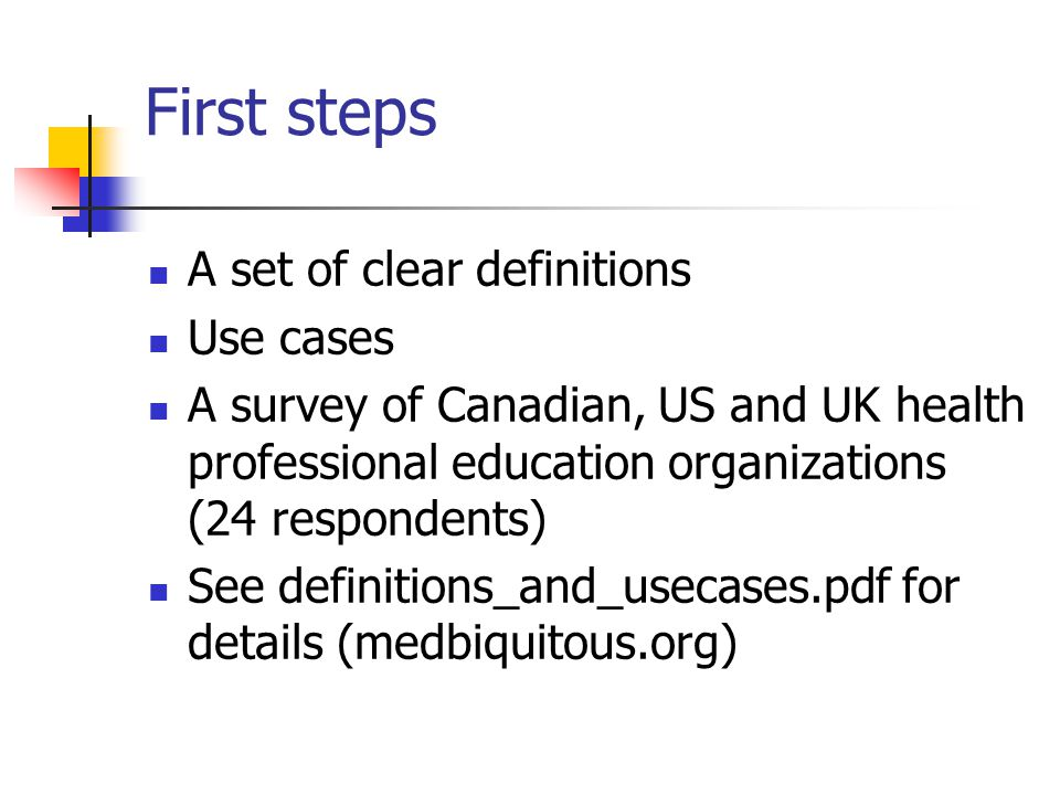First steps A set of clear definitions Use cases A survey of Canadian, US and UK health professional education organizations (24 respondents) See definitions_and_usecases.pdf for details (medbiquitous.org)
