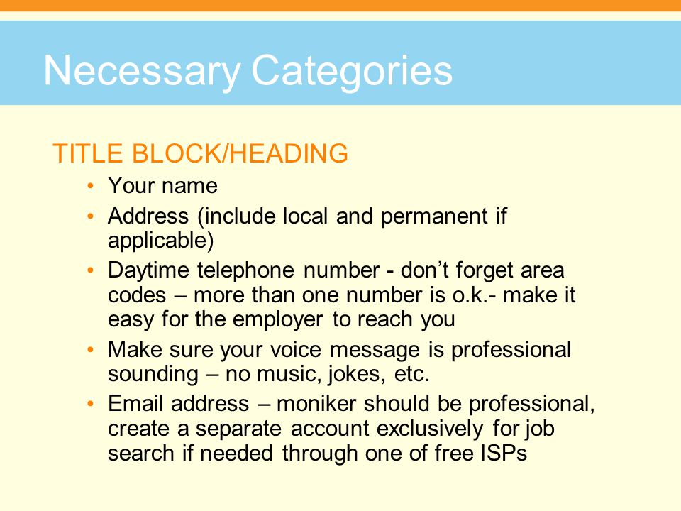 Necessary Categories OBJECTIVE Need only be the job title you are applying for Many career hubs will allow you to upload more than one version of your resume and designate which one to be active Statements such as, A challenging position that will utilize my ___ skills is not necessary – recruiters just want to know what position you are applying for