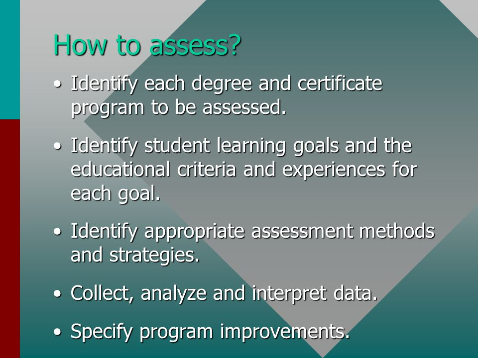 How to assess? Identify each degree and certificate program to be assessed.Identify each degree and certificate program to be assessed. Identify stude