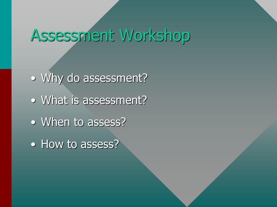 Assessment Workshop Why do assessment Why do assessment.