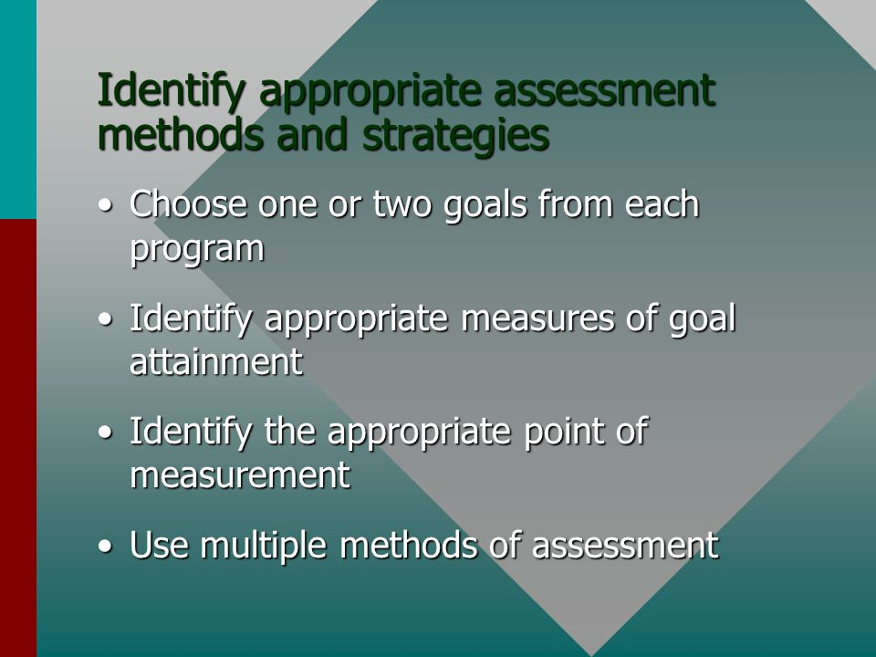 Identify appropriate assessment methods and strategies Choose one or two goals from each programChoose one or two goals from each program Identify appropriate measures of goal attainmentIdentify appropriate measures of goal attainment Identify the appropriate point of measurementIdentify the appropriate point of measurement Use multiple methods of assessmentUse multiple methods of assessment
