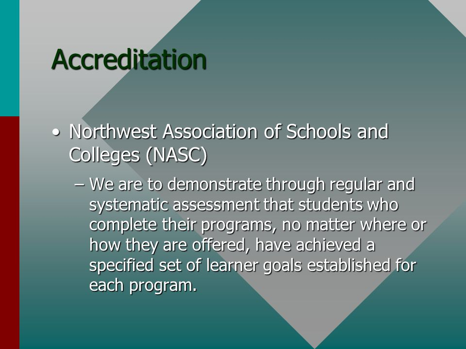 Accreditation Northwest Association of Schools and Colleges (NASC)Northwest Association of Schools and Colleges (NASC) –We are to demonstrate through regular and systematic assessment that students who complete their programs, no matter where or how they are offered, have achieved a specified set of learner goals established for each program.