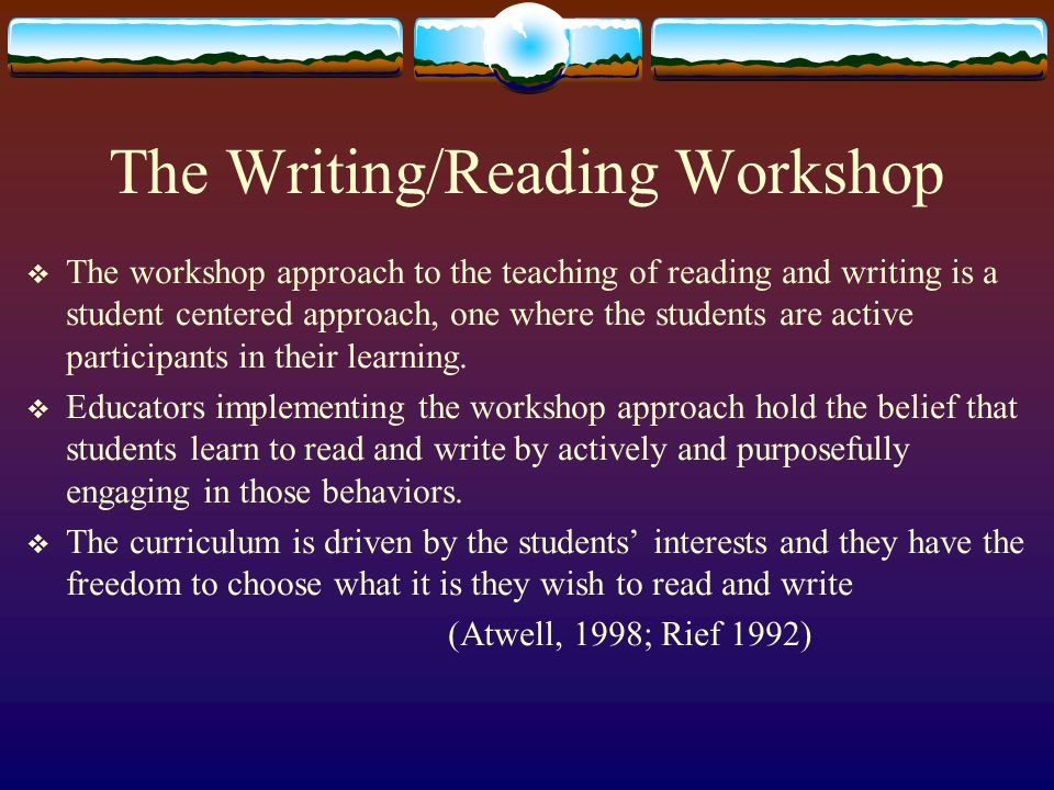 The Writing/Reading Workshop  The workshop approach to the teaching of reading and writing is a student centered approach, one where the students are active participants in their learning.
