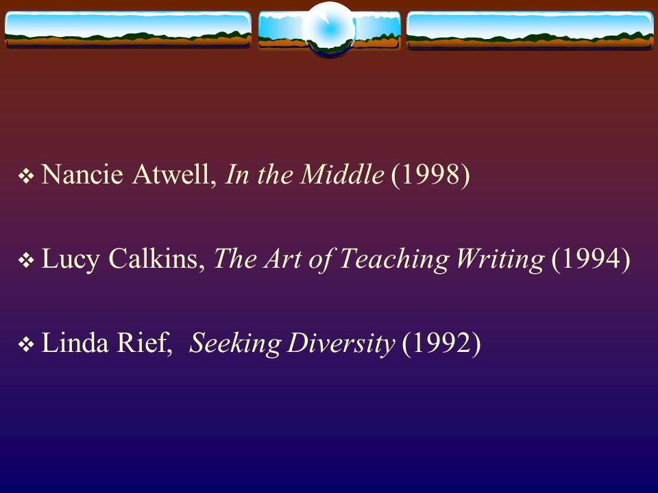  Nancie Atwell, In the Middle (1998)  Lucy Calkins, The Art of Teaching Writing (1994)  Linda Rief, Seeking Diversity (1992)