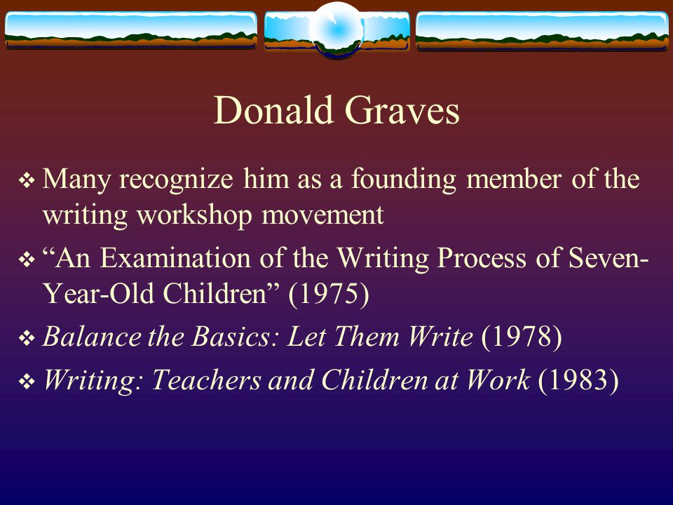 Donald Graves  Many recognize him as a founding member of the writing workshop movement  An Examination of the Writing Process of Seven- Year-Old Children (1975)  Balance the Basics: Let Them Write (1978)  Writing: Teachers and Children at Work (1983)