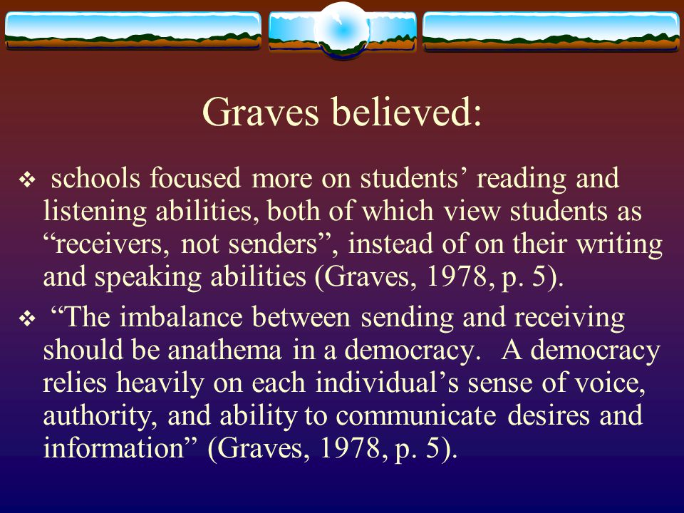 Graves believed:  schools focused more on students' reading and listening abilities, both of which view students as receivers, not senders , instead of on their writing and speaking abilities (Graves, 1978, p.