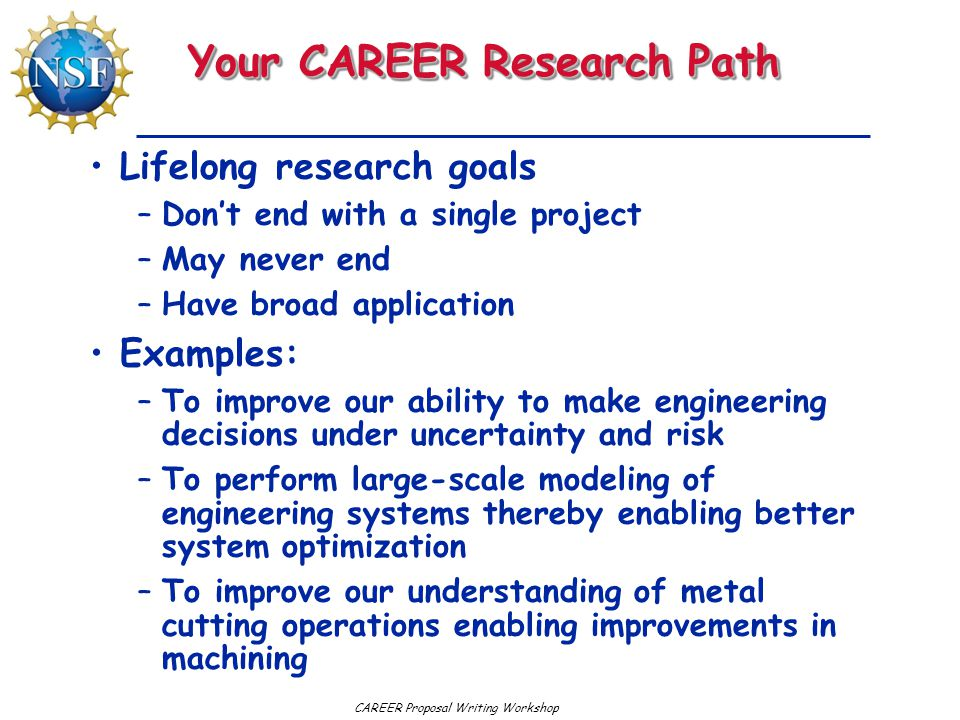 CAREER Proposal Writing Workshop Your CAREER Research Path Lifelong research goals –Don't end with a single project –May never end –Have broad application Examples: –To improve our ability to make engineering decisions under uncertainty and risk –To perform large-scale modeling of engineering systems thereby enabling better system optimization –To improve our understanding of metal cutting operations enabling improvements in machining