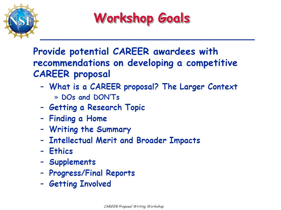 CAREER Proposal Writing WorkshopRememberRemember Your proposal will be returned without review if, in your Summary: –You fail to include explicit statements of intellectual merit and broader impact (entitle them Intellectual Merit, Broader Impact - this is not a time for creativity) –The font is too small –The margins are too narrow –The summary exceeds one page –Or if you fail to follow any GPG requirement We are no longer lenient – equity demands that we treat everyone the same
