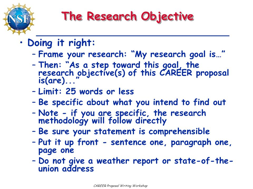 CAREER Proposal Writing Workshop The Research Objective Doing it right: –Frame your research: My research goal is… –Then: As a step toward this goal, the research objective(s) of this CAREER proposal is(are)... –Limit: 25 words or less –Be specific about what you intend to find out –Note - if you are specific, the research methodology will follow directly –Be sure your statement is comprehensible –Put it up front - sentence one, paragraph one, page one –Do not give a weather report or state-of-the- union address