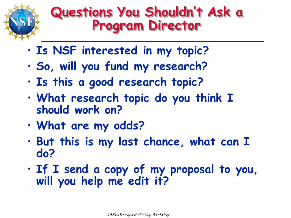 CAREER Proposal Writing Workshop Questions You Shouldn't Ask a Program Director Is NSF interested in my topic.