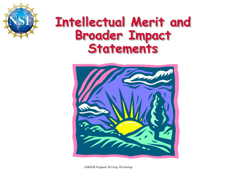 Intellectual Merit and Broader Impact Statements CAREER Proposal Writing Workshop