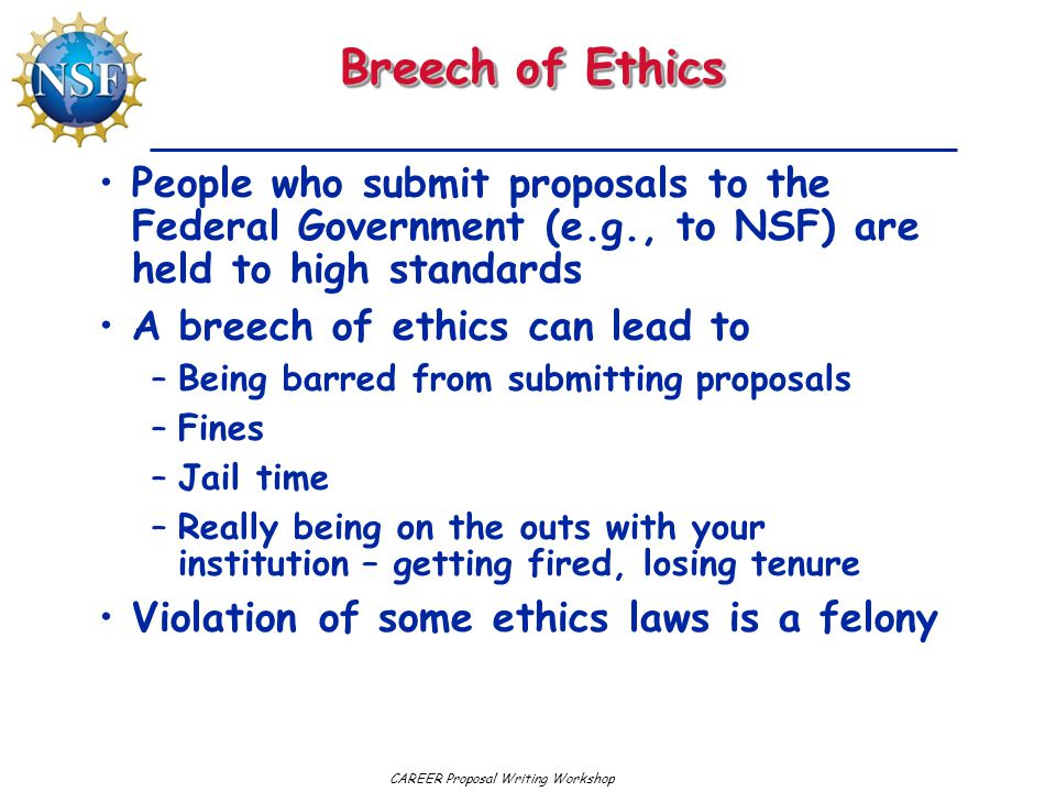 Breech of Ethics People who submit proposals to the Federal Government (e.g., to NSF) are held to high standards A breech of ethics can lead to –Being barred from submitting proposals –Fines –Jail time –Really being on the outs with your institution – getting fired, losing tenure Violation of some ethics laws is a felony
