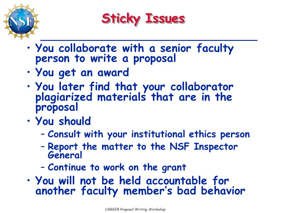 CAREER Proposal Writing Workshop Sticky Issues You collaborate with a senior faculty person to write a proposal You get an award You later find that your collaborator plagiarized materials that are in the proposal You should –Consult with your institutional ethics person –Report the matter to the NSF Inspector General –Continue to work on the grant You will not be held accountable for another faculty member's bad behavior