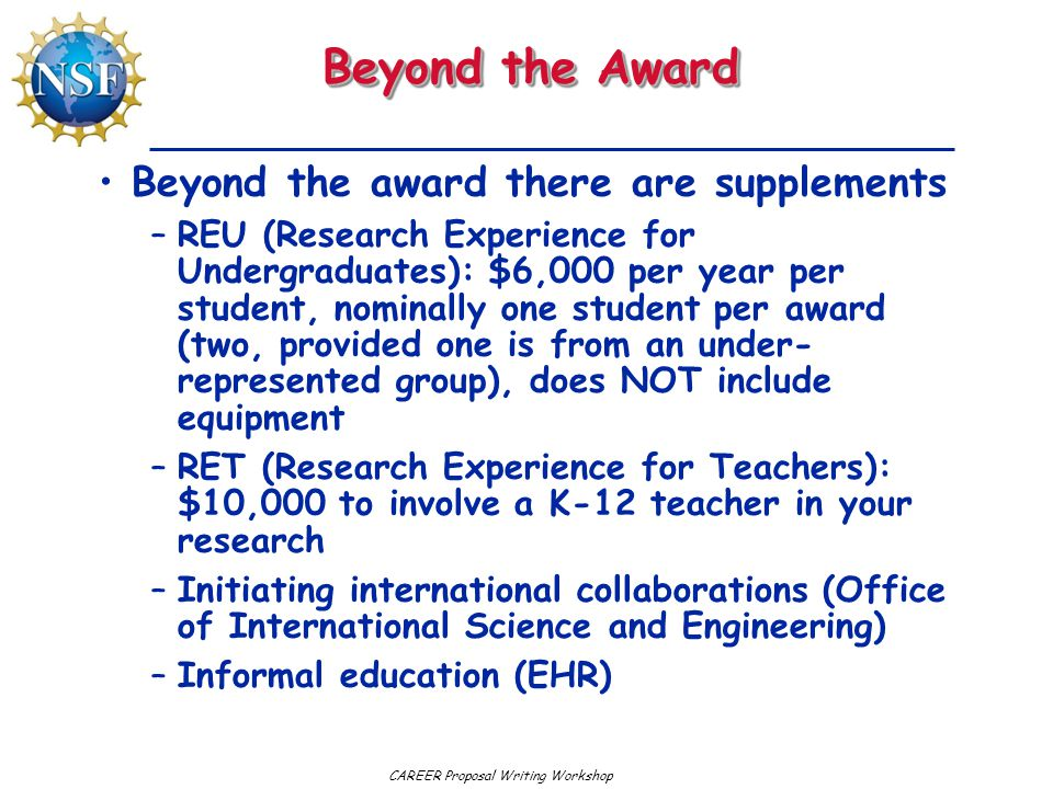 Beyond the Award Beyond the award there are supplements –REU (Research Experience for Undergraduates): $6,000 per year per student, nominally one student per award (two, provided one is from an under- represented group), does NOT include equipment –RET (Research Experience for Teachers): $10,000 to involve a K-12 teacher in your research –Initiating international collaborations (Office of International Science and Engineering) –Informal education (EHR)