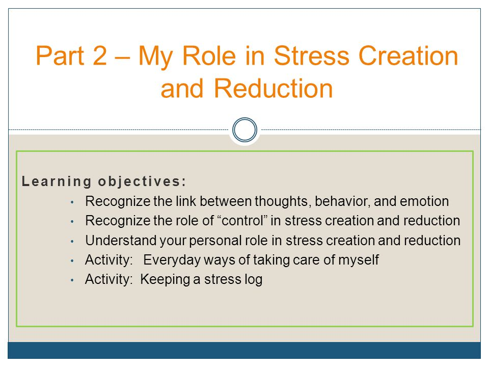 """Learning objectives: Recognize the link between thoughts, behavior, and emotion Recognize the role of """"control"""" in stress creation and reduction Under"""