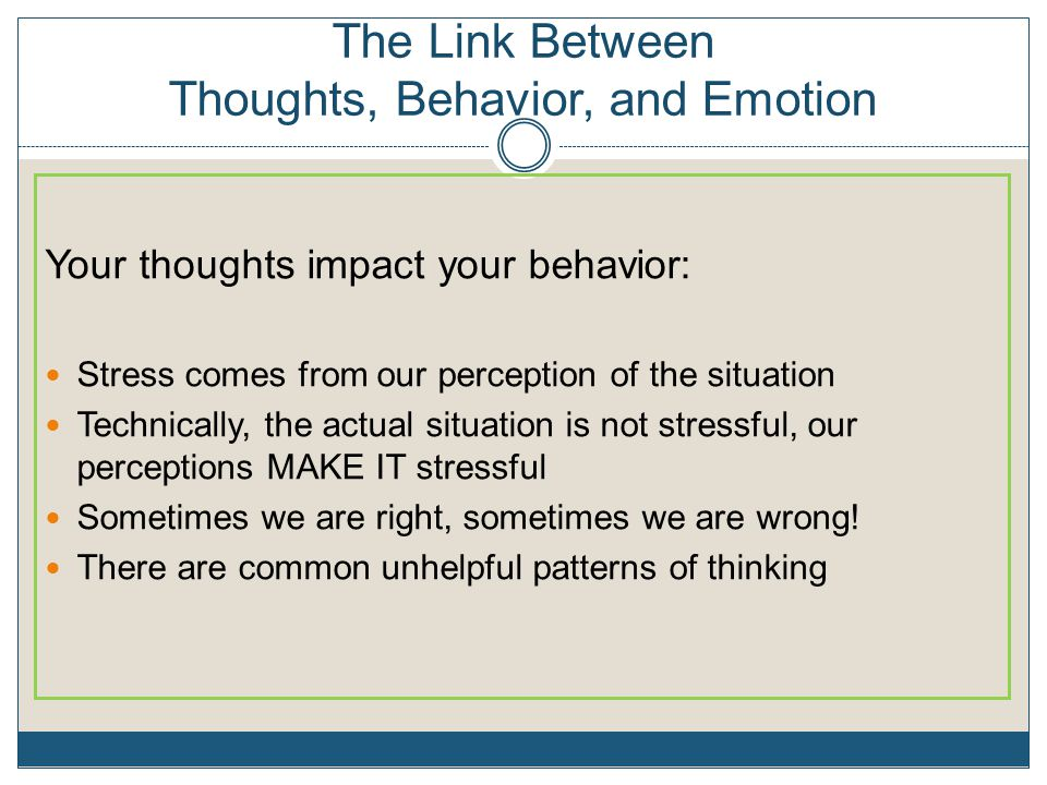 The Link Between Thoughts, Behavior, and Emotion Your thoughts impact your behavior: Stress comes from our perception of the situation Technically, th