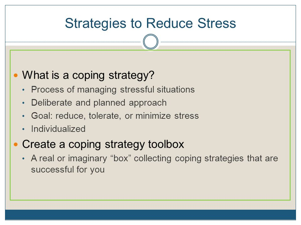 Strategies to Reduce Stress What is a coping strategy? Process of managing stressful situations Deliberate and planned approach Goal: reduce, tolerate