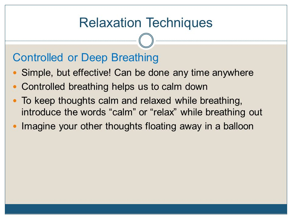 Relaxation Techniques Controlled or Deep Breathing Simple, but effective! Can be done any time anywhere Controlled breathing helps us to calm down To