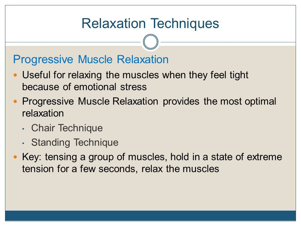 Relaxation Techniques Progressive Muscle Relaxation Useful for relaxing the muscles when they feel tight because of emotional stress Progressive Muscl