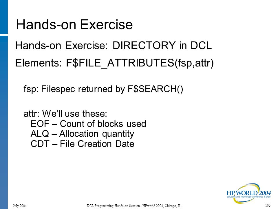100 July 2004 DCL Programming Hands-on Session - HPworld 2004, Chicago, IL Hands-on Exercise Hands-on Exercise: DIRECTORY in DCL Elements: F$FILE_ATTRIBUTES(fsp,attr) fsp: Filespec returned by F$SEARCH() attr: We'll use these: EOF – Count of blocks used ALQ – Allocation quantity CDT – File Creation Date