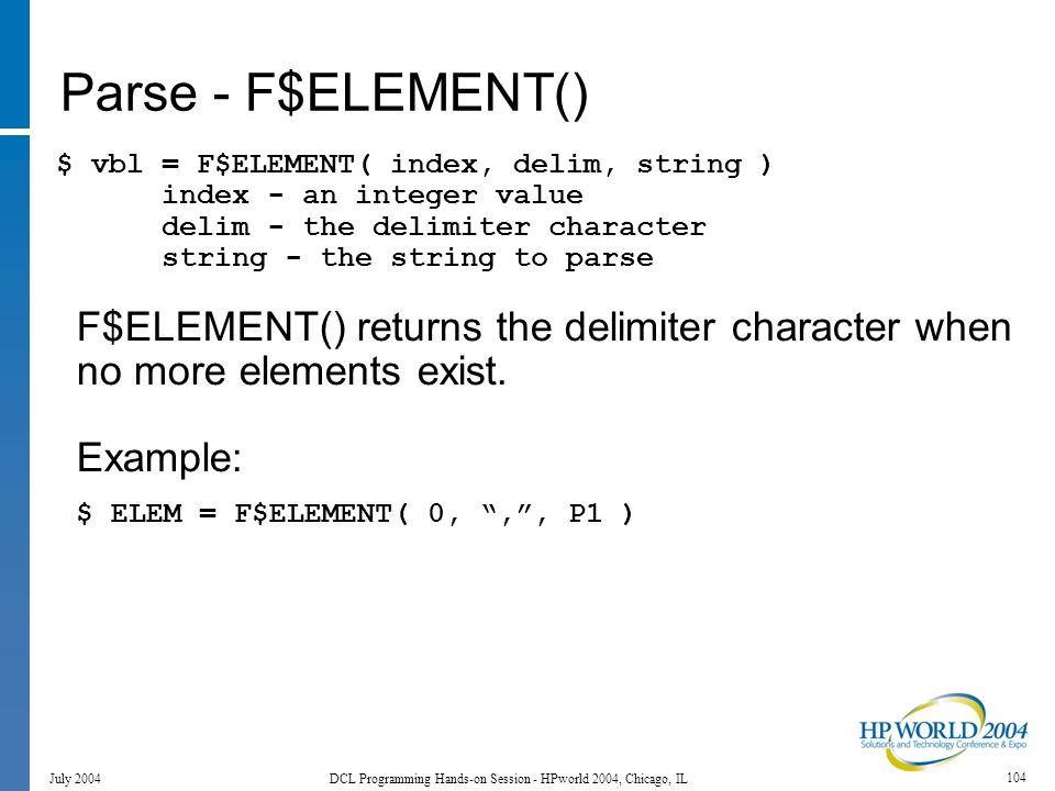 104 July 2004 DCL Programming Hands-on Session - HPworld 2004, Chicago, IL Parse - F$ELEMENT() $ vbl = F$ELEMENT( index, delim, string ) index - an integer value delim - the delimiter character string - the string to parse F$ELEMENT() returns the delimiter character when no more elements exist.