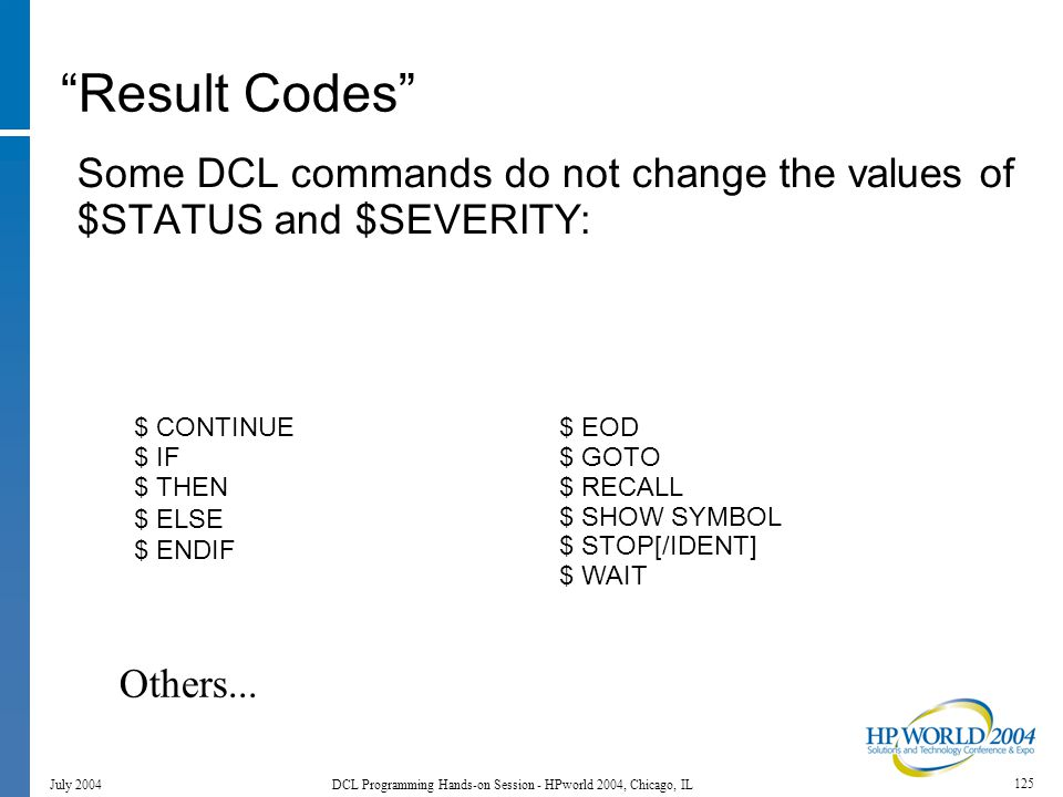 125 July 2004 DCL Programming Hands-on Session - HPworld 2004, Chicago, IL Result Codes Some DCL commands do not change the values of $STATUS and $SEVERITY: $ CONTINUE $ IF $ THEN $ ELSE $ ENDIF $ EOD $ GOTO $ RECALL $ SHOW SYMBOL $ STOP[/IDENT] $ WAIT Others...