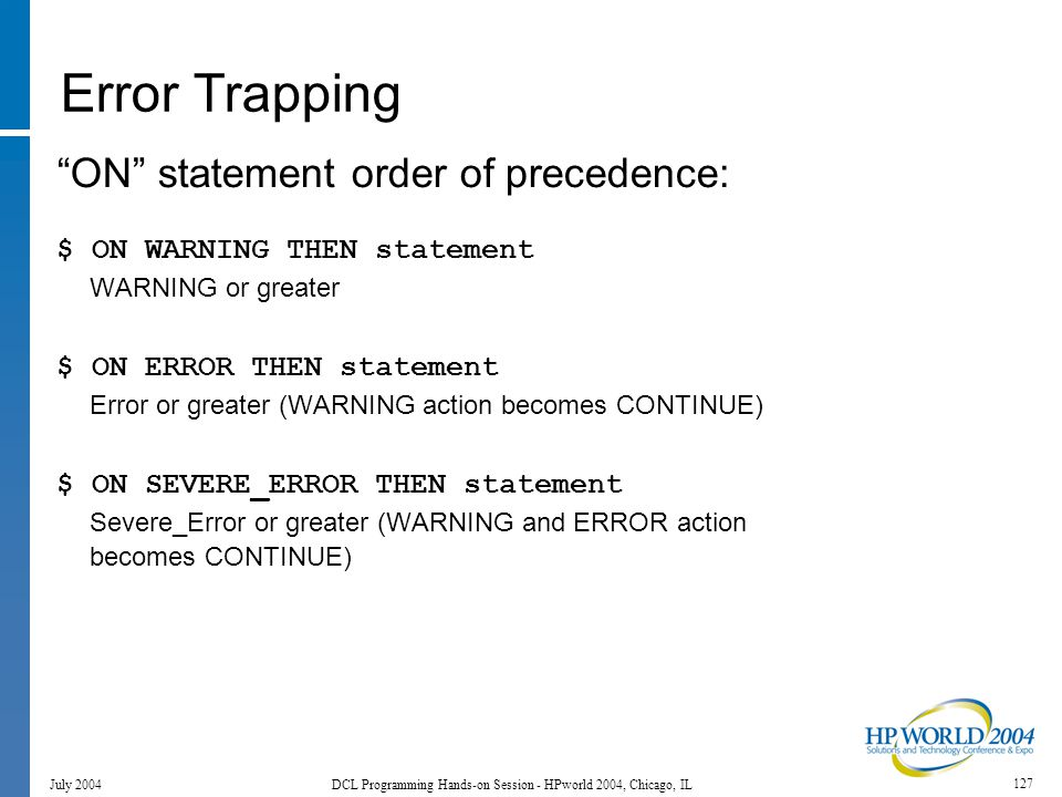 127 July 2004 DCL Programming Hands-on Session - HPworld 2004, Chicago, IL Error Trapping ON statement order of precedence: $ ON WARNING THEN statement WARNING or greater $ ON ERROR THEN statement Error or greater (WARNING action becomes CONTINUE) $ ON SEVERE_ERROR THEN statement Severe_Error or greater (WARNING and ERROR action becomes CONTINUE)