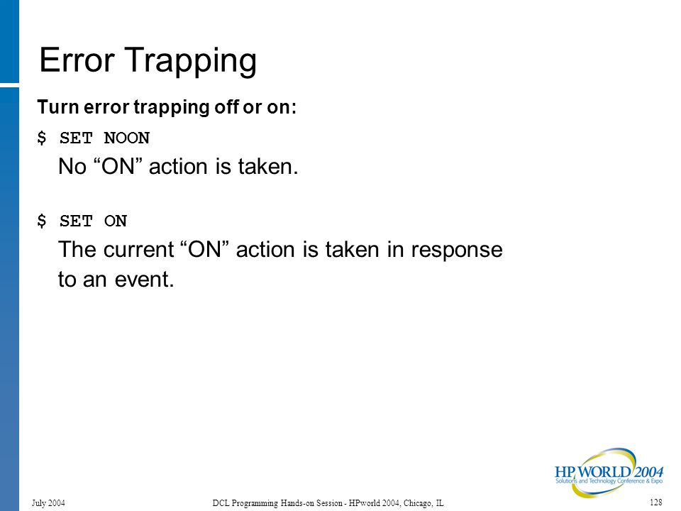 128 July 2004 DCL Programming Hands-on Session - HPworld 2004, Chicago, IL Error Trapping Turn error trapping off or on: $ SET NOON No ON action is taken.