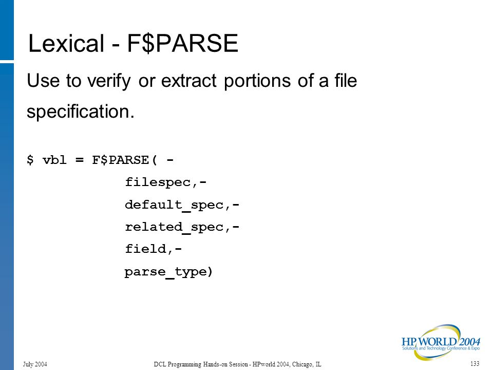 133 July 2004 DCL Programming Hands-on Session - HPworld 2004, Chicago, IL Lexical - F$PARSE Use to verify or extract portions of a file specification.