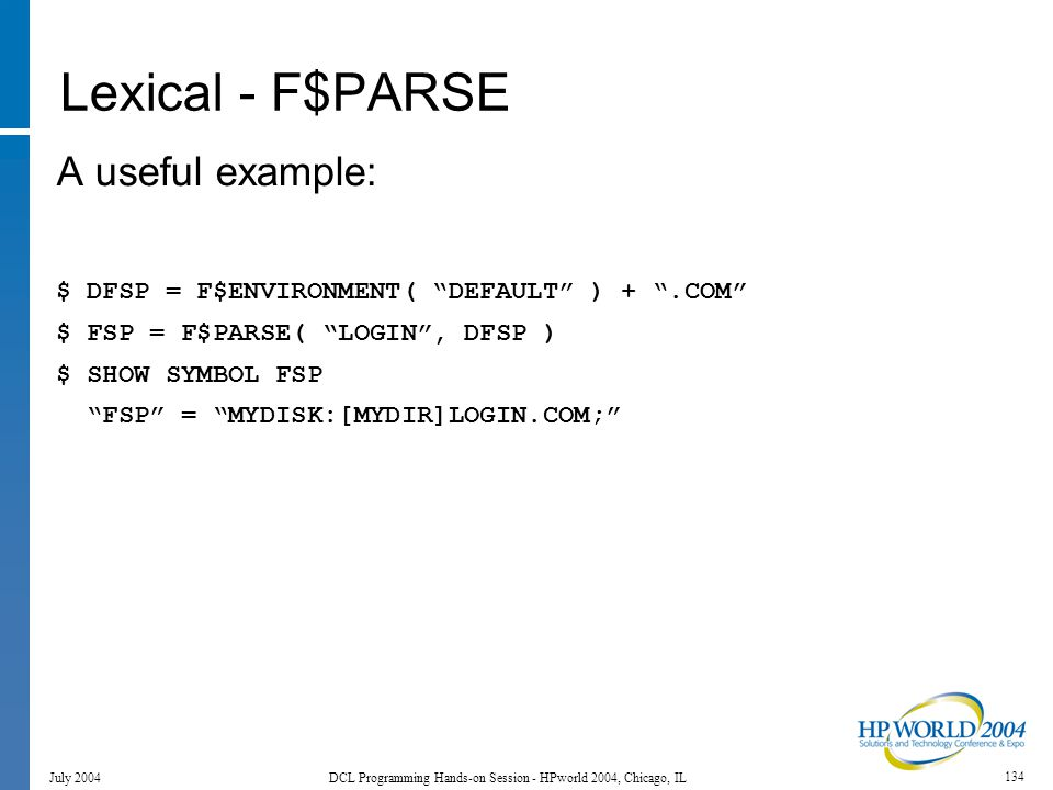 134 July 2004 DCL Programming Hands-on Session - HPworld 2004, Chicago, IL Lexical - F$PARSE A useful example: $ DFSP = F$ENVIRONMENT( DEFAULT ) + .COM $ FSP = F$PARSE( LOGIN , DFSP ) $ SHOW SYMBOL FSP FSP = MYDISK:[MYDIR]LOGIN.COM;