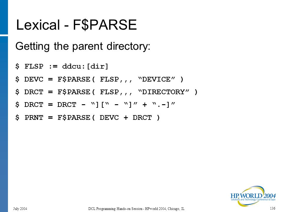 136 July 2004 DCL Programming Hands-on Session - HPworld 2004, Chicago, IL Lexical - F$PARSE Getting the parent directory: $ FLSP := ddcu:[dir] $ DEVC = F$PARSE( FLSP,,, DEVICE ) $ DRCT = F$PARSE( FLSP,,, DIRECTORY ) $ DRCT = DRCT - ][ - ] + .-] $ PRNT = F$PARSE( DEVC + DRCT )