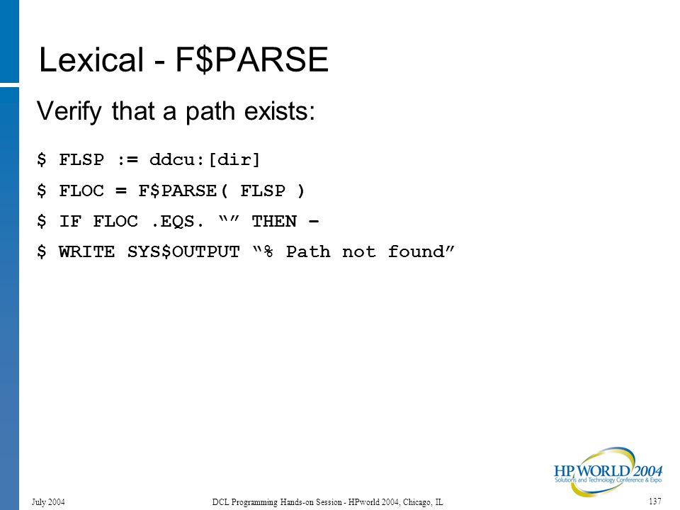 137 July 2004 DCL Programming Hands-on Session - HPworld 2004, Chicago, IL Lexical - F$PARSE Verify that a path exists: $ FLSP := ddcu:[dir] $ FLOC = F$PARSE( FLSP ) $ IF FLOC.EQS.