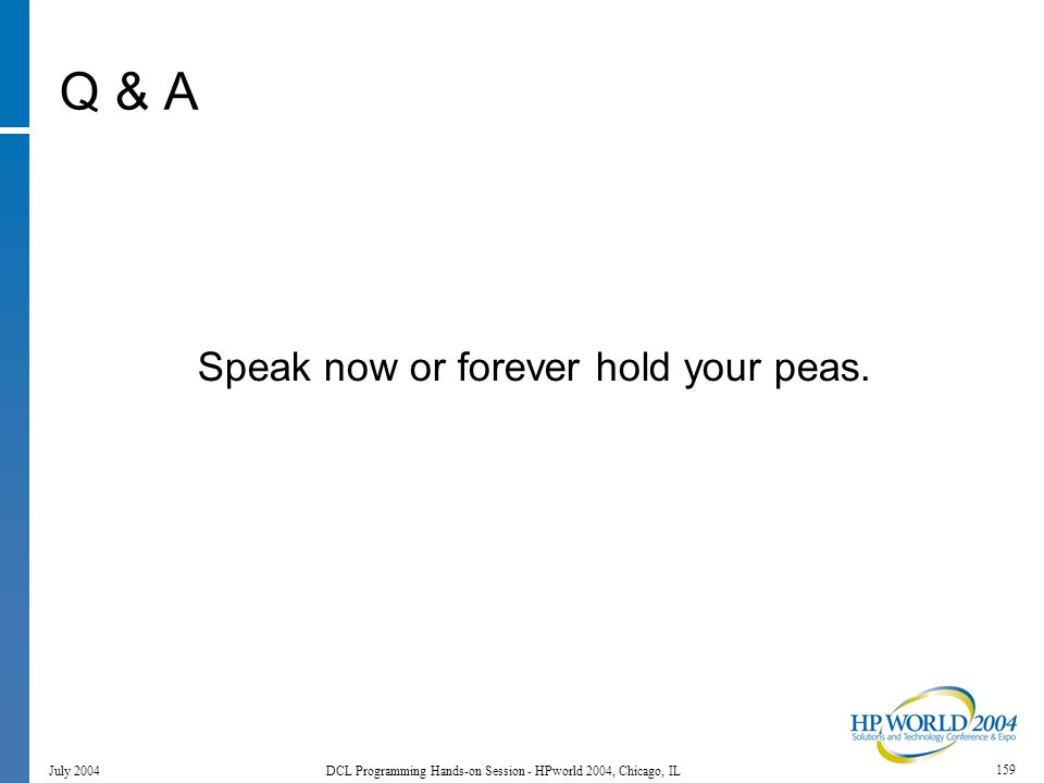 159 July 2004 DCL Programming Hands-on Session - HPworld 2004, Chicago, IL Q & A Speak now or forever hold your peas.