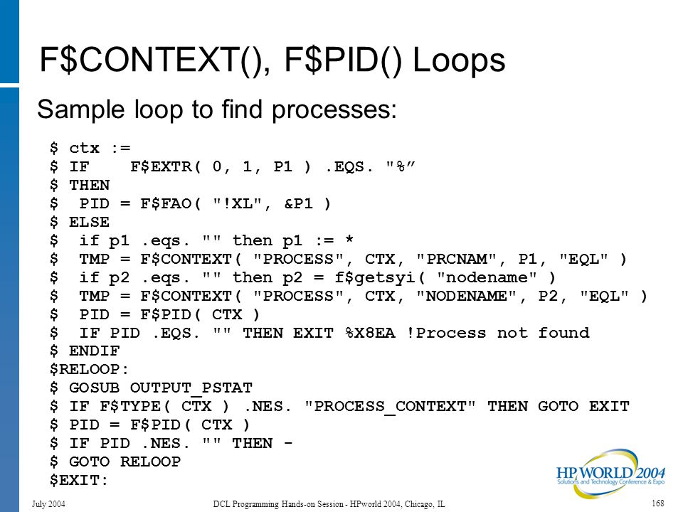 168 July 2004 DCL Programming Hands-on Session - HPworld 2004, Chicago, IL F$CONTEXT(), F$PID() Loops Sample loop to find processes: $ ctx := $ IF F$EXTR( 0, 1, P1 ).EQS.
