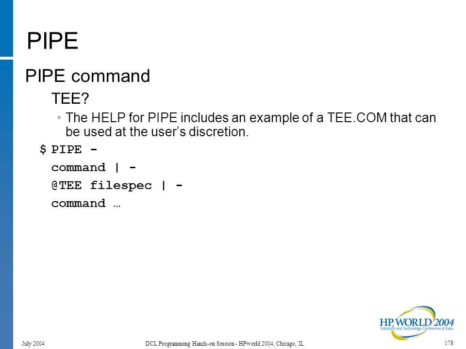 178 July 2004 DCL Programming Hands-on Session - HPworld 2004, Chicago, IL PIPE PIPE command TEE.