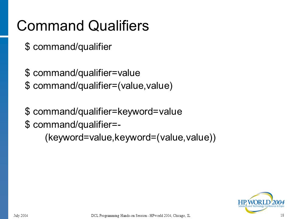 18 July 2004 DCL Programming Hands-on Session - HPworld 2004, Chicago, IL Command Qualifiers $ command/qualifier $ command/qualifier=value $ command/qualifier=(value,value) $ command/qualifier=keyword=value $ command/qualifier=- (keyword=value,keyword=(value,value))