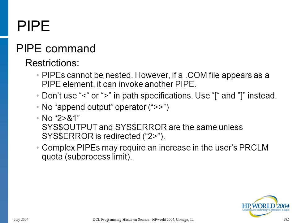 182 July 2004 DCL Programming Hands-on Session - HPworld 2004, Chicago, IL PIPE PIPE command Restrictions: PIPEs cannot be nested.