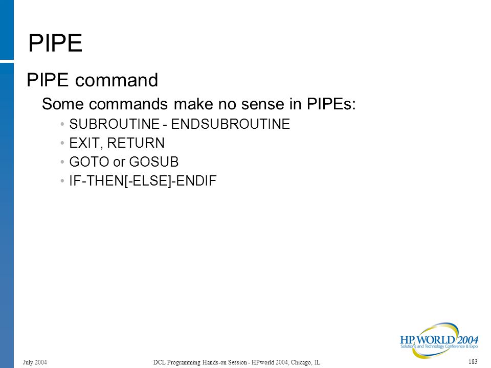 183 July 2004 DCL Programming Hands-on Session - HPworld 2004, Chicago, IL PIPE PIPE command Some commands make no sense in PIPEs: SUBROUTINE - ENDSUBROUTINE EXIT, RETURN GOTO or GOSUB IF-THEN[-ELSE]-ENDIF