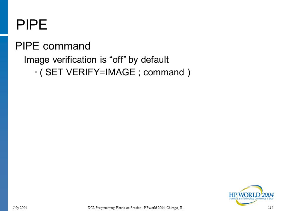184 July 2004 DCL Programming Hands-on Session - HPworld 2004, Chicago, IL PIPE PIPE command Image verification is off by default ( SET VERIFY=IMAGE ; command )